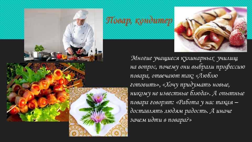 Повар, кондитер Многие учащиеся кулинарных училищ на вопрос, почему они выбрали профессию повара, отвечают
