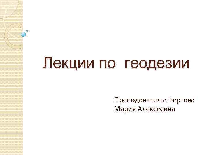 Лекции по геодезии Преподаватель: Чертова Мария Алексеевна