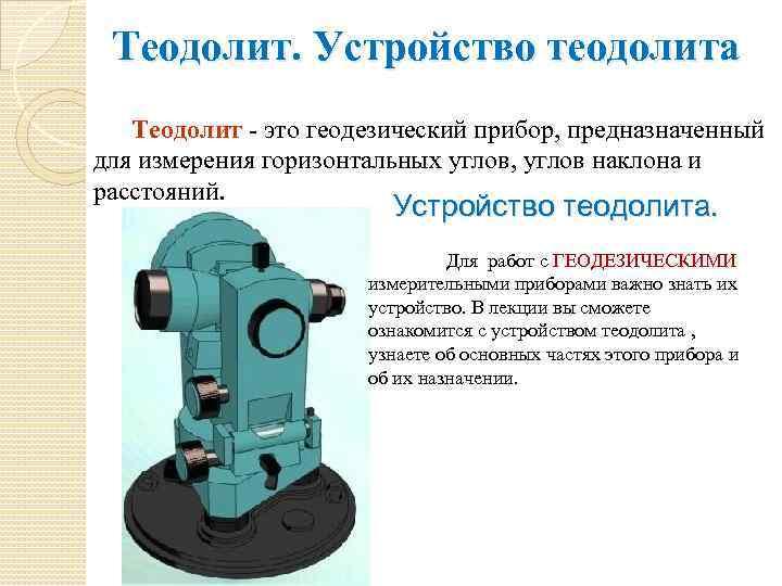 Теодолит. Устройство теодолита Теодолит - это геодезический прибор, предназначенный для измерения горизонтальных углов, углов
