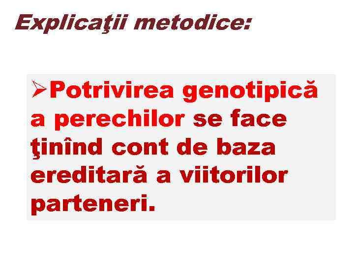 Explicaţii metodice: ØPotrivirea genotipică a perechilor se face ţinînd cont de baza ereditară a