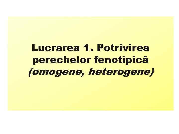 Lucrarea 1. Potrivirea perechelor fenotipică (omogene, heterogene)