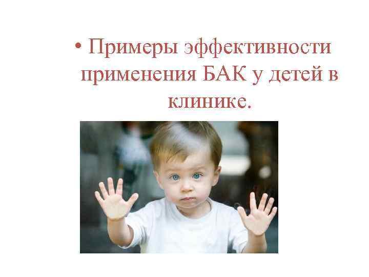 • Примеры эффективности применения БАК у детей в клинике.