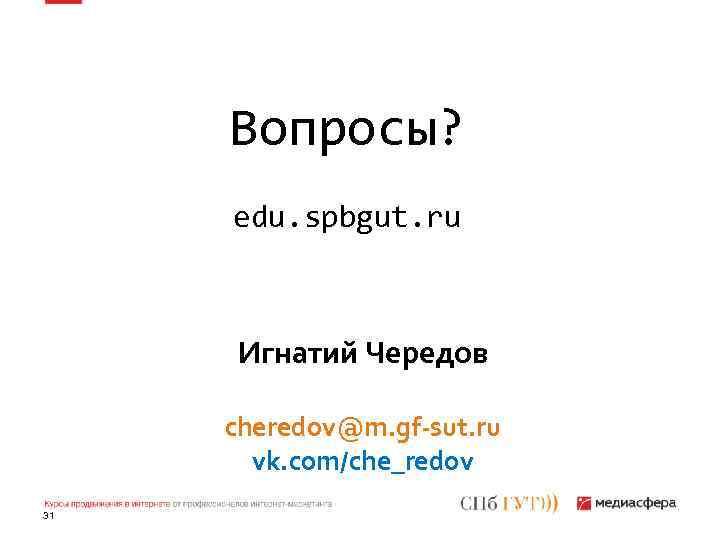 Вопросы? edu. spbgut. ru Игнатий Чередов cheredov@m. gf-sut. ru vk. com/che_redov 31