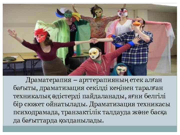 Драматерапия – арттерапияның етек алған бағыты, драматизация секілді кеңінен таралған техникалық әдістерді пайдаланады,