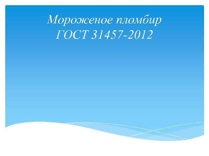 Мороженое пломбир ГОСТ 31457 -2012 Астана 2017