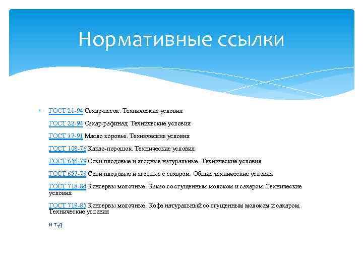 Нормативные ссылки ГОСТ 21 -94 Сахар-песок. Технические условия ГОСТ 22 -94 Сахар-рафинад. Технические условия