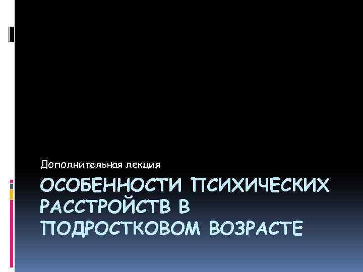 Дополнительная лекция ОСОБЕННОСТИ ПСИХИЧЕСКИХ РАССТРОЙСТВ В ПОДРОСТКОВОМ ВОЗРАСТЕ
