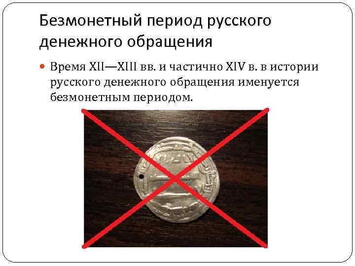 Безмонетный период русского денежного обращения Время XII—XIII вв. и частично XIV в. в истории