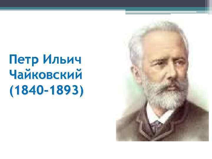 Петр Ильич Чайковский (1840 -1893)