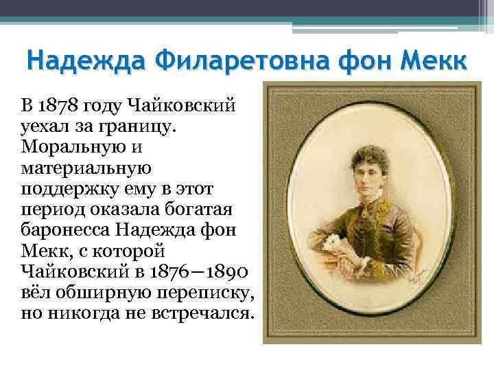 Надежда Филаретовна фон Мекк В 1878 году Чайковский уехал за границу. Моральную и материальную
