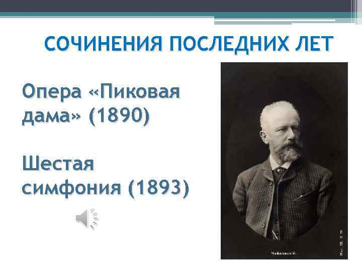 СОЧИНЕНИЯ ПОСЛЕДНИХ ЛЕТ Опера «Пиковая дама» (1890) Шестая симфония (1893)