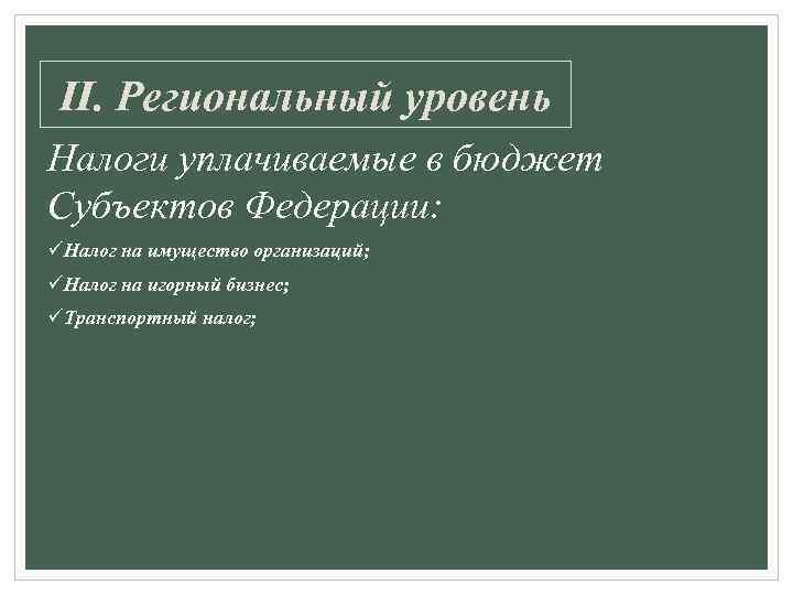 II. Региональный уровень Налоги уплачиваемые в бюджет Субъектов Федерации: üНалог на имущество организаций; üНалог