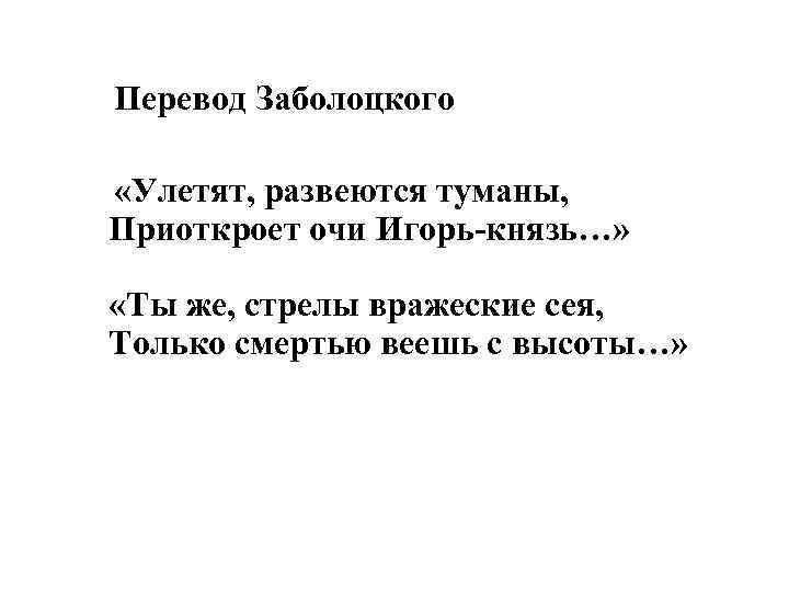 Перевод Заболоцкого «Улетят, развеются туманы, Приоткроет очи Игорь-князь…» «Ты же, стрелы вражеские сея, Только