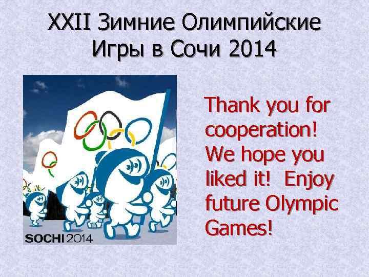 XXII Зимние Олимпийские Игры в Сочи 2014 Thank you for cooperation! We hope you
