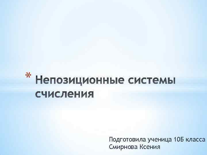 * Подготовила ученица 10 Б класса Смирнова Ксения