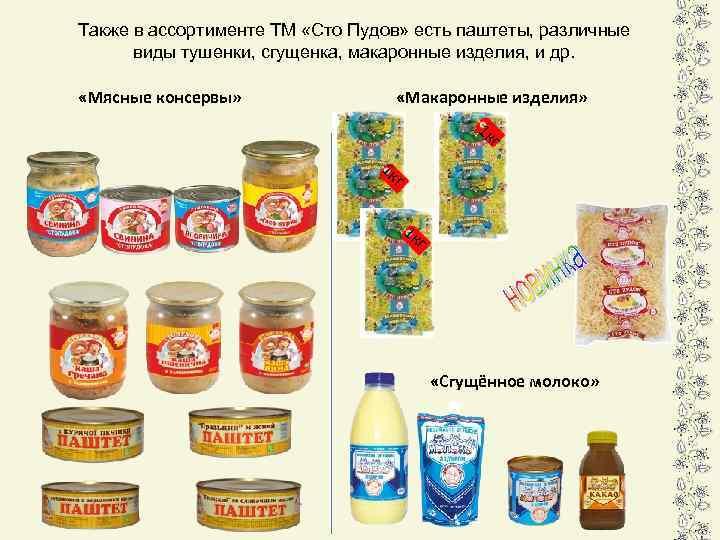 Также в ассортименте ТМ «Сто Пудов» есть паштеты, различные виды тушенки, сгущенка, макаронные изделия,