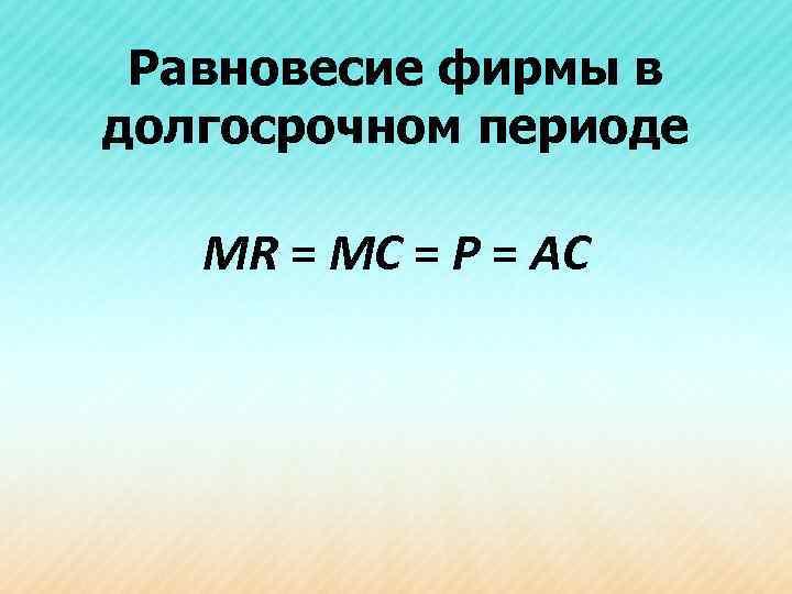 Равновесие фирмы в долгосрочном периоде MR = MC = P = AC