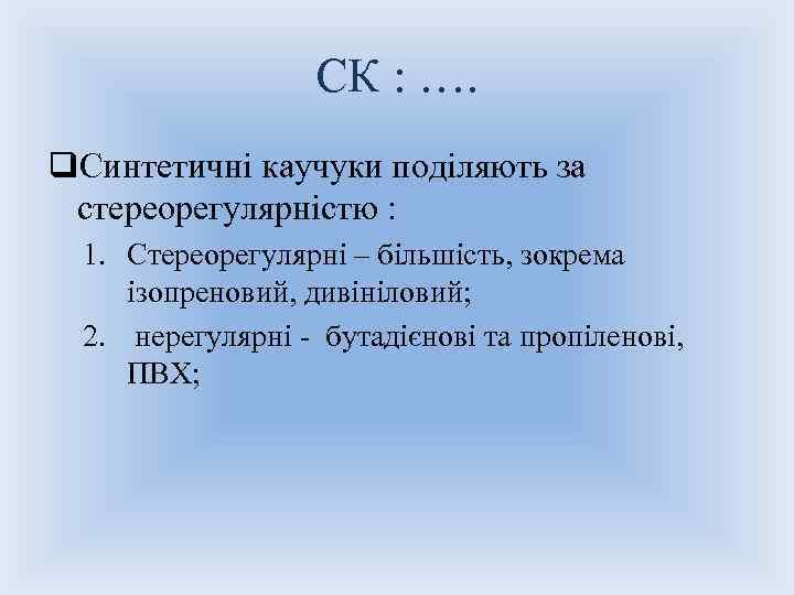 СК : …. q. Синтетичні каучуки поділяють за стереорегулярністю : 1. Стереорегулярні – більшість,