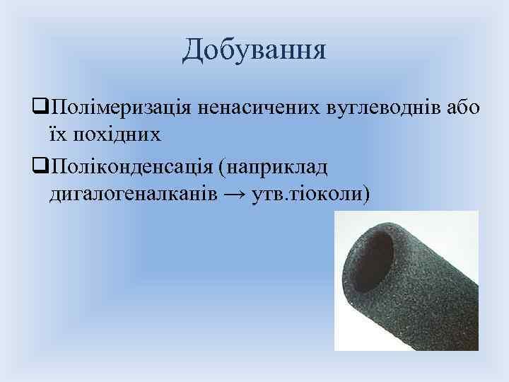 Добування q. Полімеризація ненасичених вуглеводнів або їх похідних q. Поліконденсація (наприклад дигалогеналканів → утв.