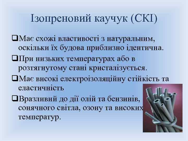 Ізопреновий каучук (СКІ) q. Має схожі властивості з натуральним, оскільки їх будова приблизно ідентична.