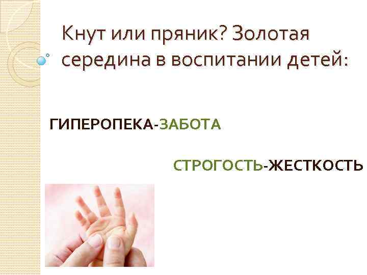 Кнут или пряник? Золотая середина в воспитании детей: ГИПЕРОПЕКА-ЗАБОТА СТРОГОСТЬ-ЖЕСТКОСТЬ