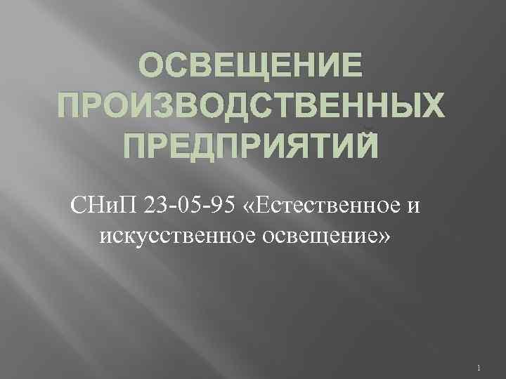 ОСВЕЩЕНИЕ ПРОИЗВОДСТВЕННЫХ ПРЕДПРИЯТИЙ СНи. П 23 -05 -95 «Естественное и искусственное освещение» 1
