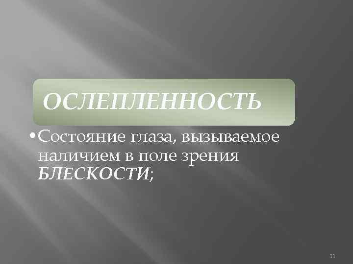 ОСЛЕПЛЕННОСТЬ • Состояние глаза, вызываемое наличием в поле зрения БЛЕСКОСТИ; 11