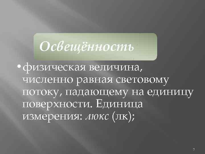 Освещённость • физическая величина, численно равная световому потоку, падающему на единицу поверхности. Единица измерения: