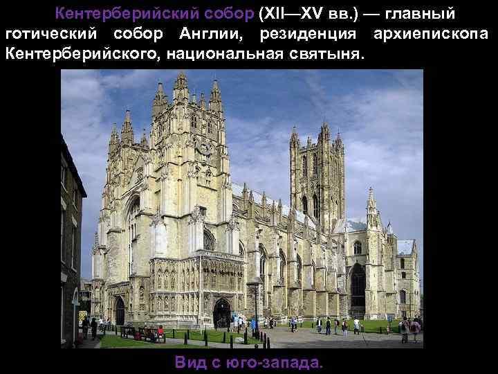 Кентерберийский собор (XII—XV вв. ) — главный готический собор Англии, резиденция архиепископа Кентерберийского, национальная