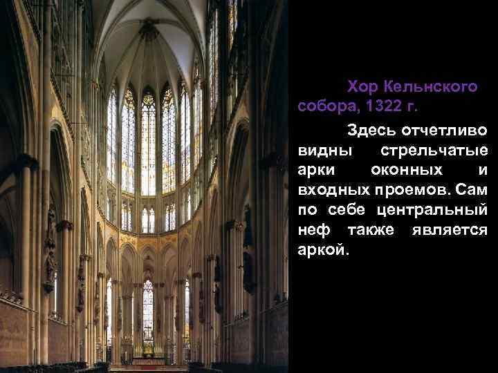 Хор Кельнского собора, 1322 г. Здесь отчетливо видны стрельчатые арки оконных и входных проемов.