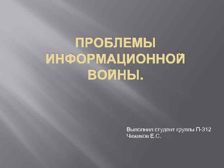 ПРОБЛЕМЫ ИНФОРМАЦИОННОЙ ВОЙНЫ. Выполнил студент группы П-312 Чижиков Е. С.