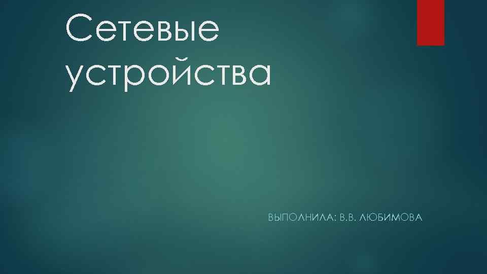 Сетевые устройства ВЫПОЛНИЛА: В. В. ЛЮБИМОВА
