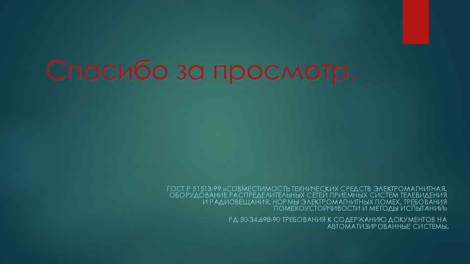 Спасибо за просмотр. ГОСТ Р 51513 -99 «СОВМЕСТИМОСТЬ ТЕХНИЧЕСКИХ СРЕДСТВ ЭЛЕКТРОМАГНИТНАЯ. ОБОРУДОВАНИЕ РАСПРЕДЕЛИТЕЛЬНЫХ СЕТЕЙ