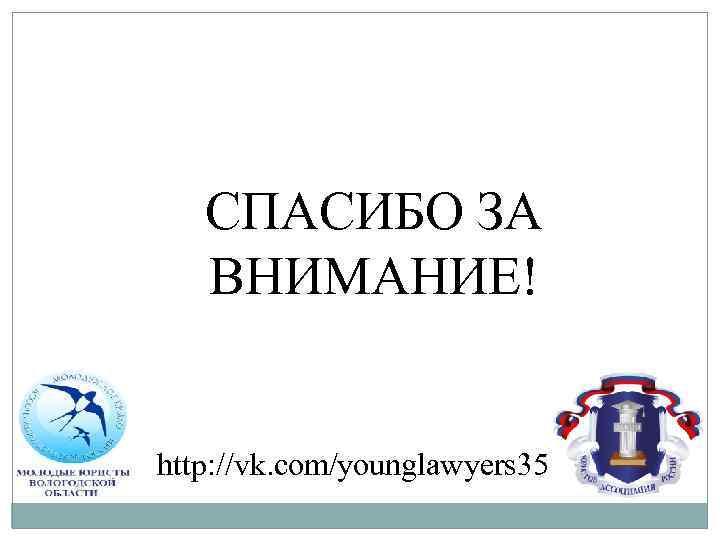 СПАСИБО ЗА ВНИМАНИЕ! http: //vk. com/younglawyers 35