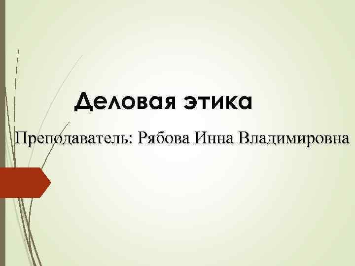 Деловая этика Преподаватель: Рябова Инна Владимировна