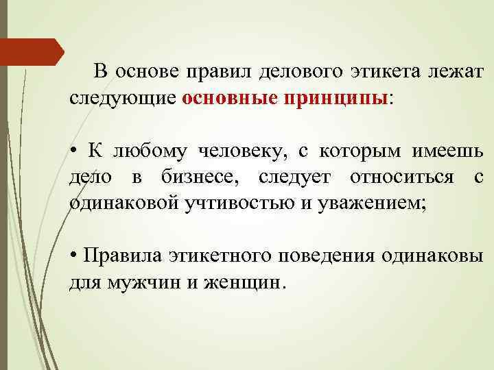 В основе правил делового этикета лежат следующие основные принципы: • К любому человеку, с