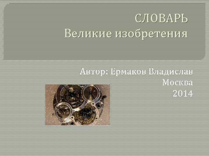 СЛОВАРЬ Великие изобретения Автор: Ермаков Владислав Москва 2014