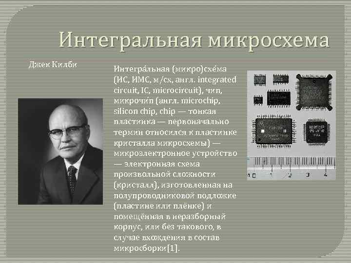 Интегральная микросхема Джек Килби Интегра льная (микро)схе ма (ИС, ИМС, м/сх, англ. integrated circuit,