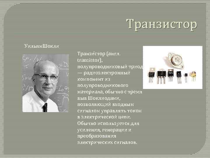 Транзистор Уильям. Шокли Транзи стор (англ. transistor), полупроводниковый триод — радиоэлектронный компонент из полупроводникового