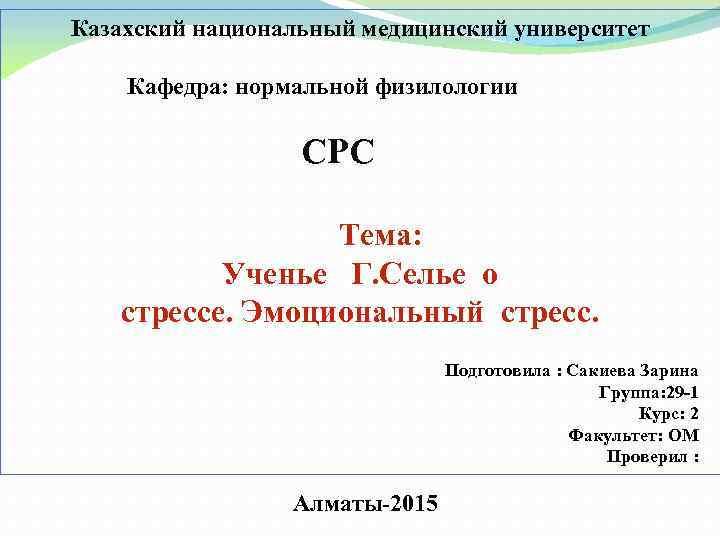 Казахский национальный медицинский университет Кафедра: нормальной физилологии СРС Тема: Ученье Г. Селье о стрессе.