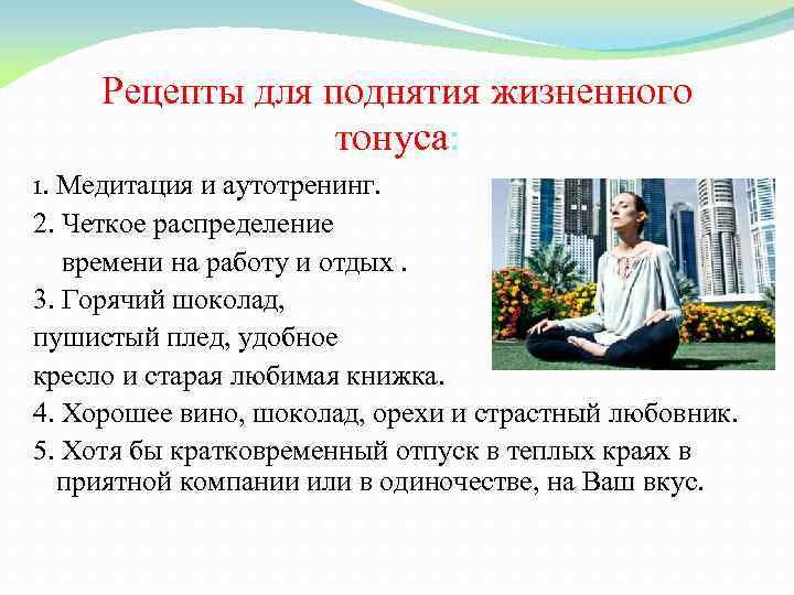 Рецепты для поднятия жизненного тонуса: 1. Медитация и аутотренинг. 2. Четкое распределение времени на