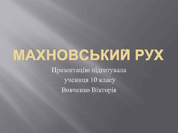 МАХНОВСЬКИЙ РУХ Презентацію підготувала учениця 10 класу Вовченко Вікторія