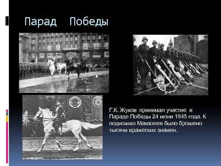 Парад Победы Г. К. Жуков принимал участие в Параде Победы 24 июня 1945 года.
