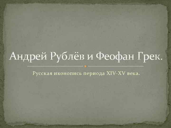 Андрей Рублёв и Феофан Грек. Русская иконопись периода XIV-XV века.
