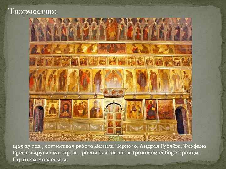 Творчество: 1425 -27 год , совместная работа Данила Черного, Андрея Рублёва, Феофана Грека и