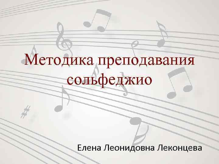 Методика преподавания сольфеджио Елена Леонидовна Леконцева