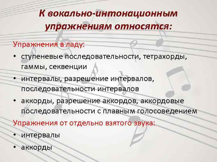 К вокально-интонационным упражнениям относятся: Упражнения в ладу: • ступеневые последовательности, тетрахорды, гаммы, секвенции •