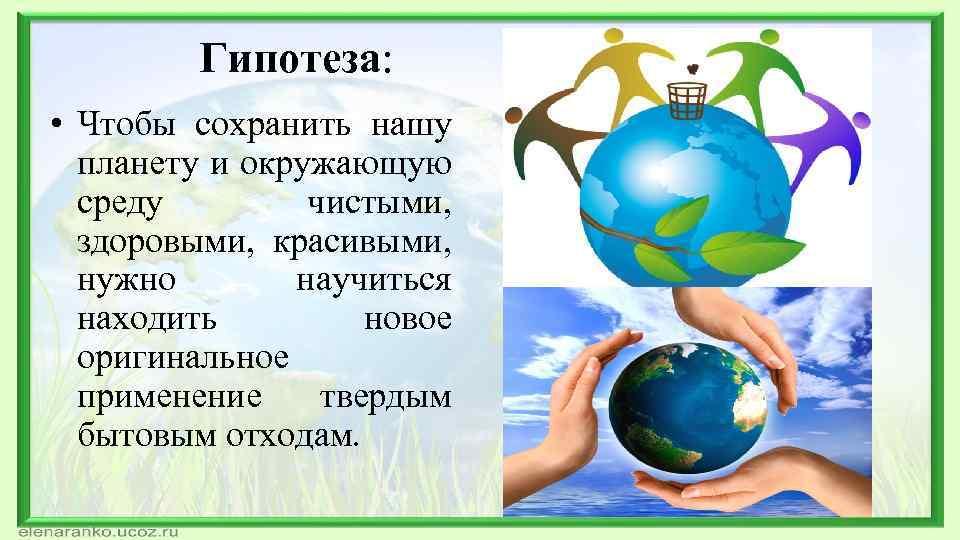 Гипотеза: • Чтобы сохранить нашу планету и окружающую среду чистыми, здоровыми, красивыми, нужно научиться
