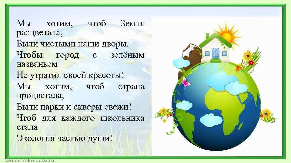 Мы хотим, чтоб Земля расцветала, Были чистыми наши дворы. Чтобы город с зелёным названьем