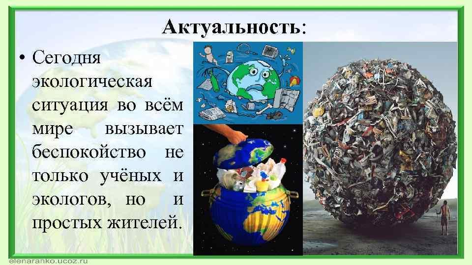 Актуальность: • Сегодня экологическая ситуация во всём мире вызывает беспокойство не только учёных и